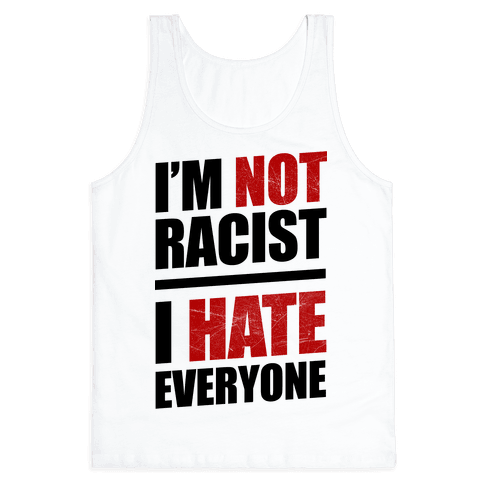I'm Not Racist, I Hate Everyone Tank Top