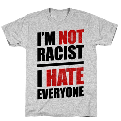 I'm Not Racist, I Hate Everyone T-Shirt