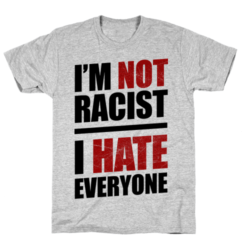 I'm Not Racist, I Hate Everyone Mens T-Shirt