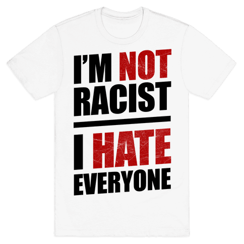 I'm Not Racist, I Hate Everyone Mens T-Shirt