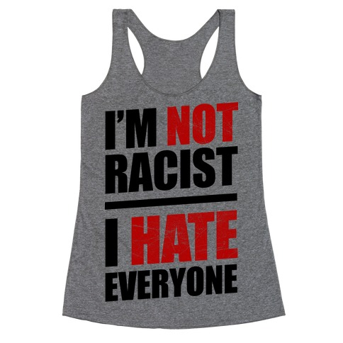 I'm Not Racist, I Hate Everyone Racerback Tank Top