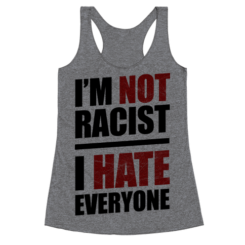 I'm Not Racist, I Hate Everyone Racerback Tank Top