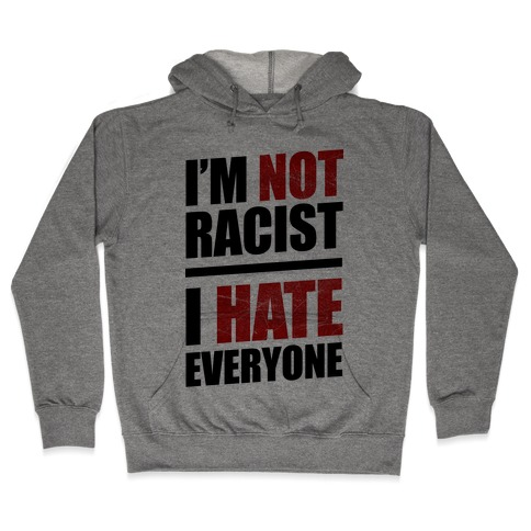 I'm Not Racist, I Hate Everyone Hooded Sweatshirt