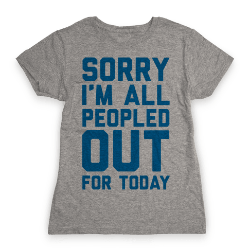 Sorry I'm All Peopled Out For Today Womens T-Shirt