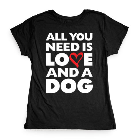 All You Need Is Love And A Dog Womens T-Shirt