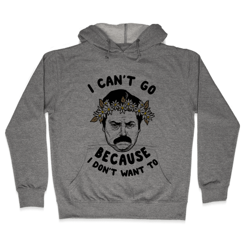 I Can't Go Because I Don't Want To Hooded Sweatshirt