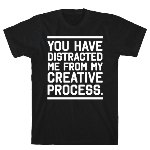 You Have Distracted Me From My Creative Process Mens T-Shirt