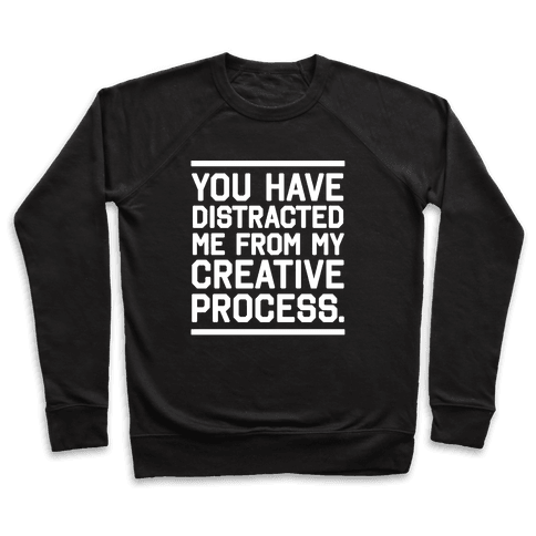 You Have Distracted Me From My Creative Process Pullover