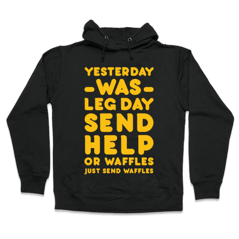 Yesterday Was Leg Day Send Help Or Waffles Hooded Sweatshirt