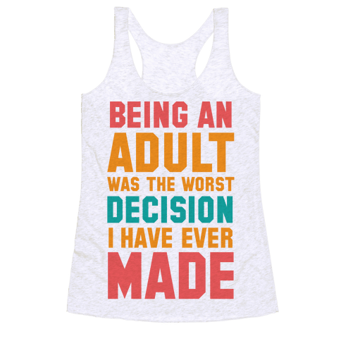 Being An Adult Was The Worst Decision I Have Ever Made Racerback Tank Top