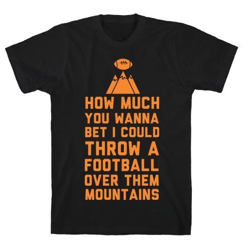 How Much You Wanna Bet I Could Throw a Football Over Them Mountains T-Shirt