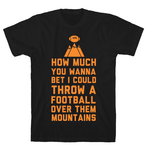 How Much You Wanna Bet I Could Throw a Football Over Them Mountains Mens T-Shirt