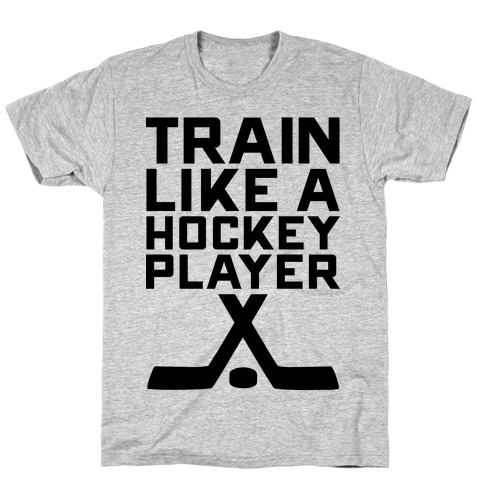 Train Like a Hockey Player T-Shirt