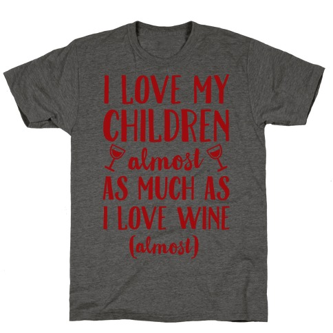 I Love My Children Almost As Much As I Love Wine (Almost) T-Shirt
