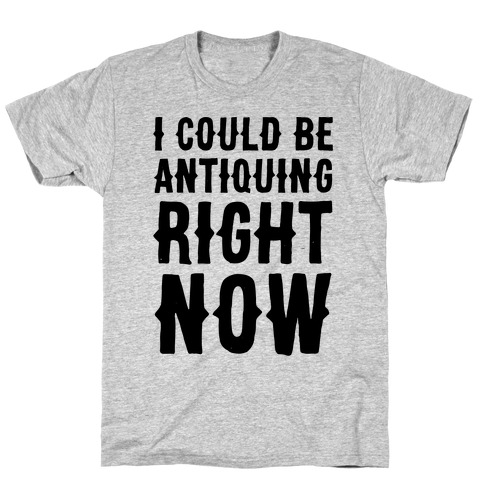 I Could Be Antiquing Right Now Mens T-Shirt