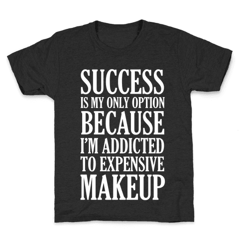 Success Is My Only Option Because I'm Addicted To Expensive Makeup Kids T-Shirt