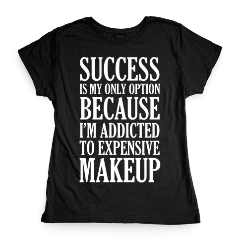 Success Is My Only Option Because I'm Addicted To Expensive Makeup Womens T-Shirt