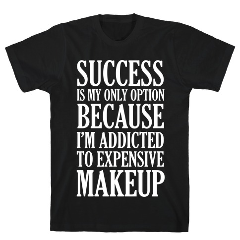 Success Is My Only Option Because I'm Addicted To Expensive Makeup Mens T-Shirt