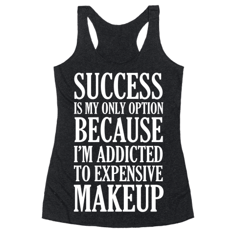 Success Is My Only Option Because I'm Addicted To Expensive Makeup Racerback Tank Top