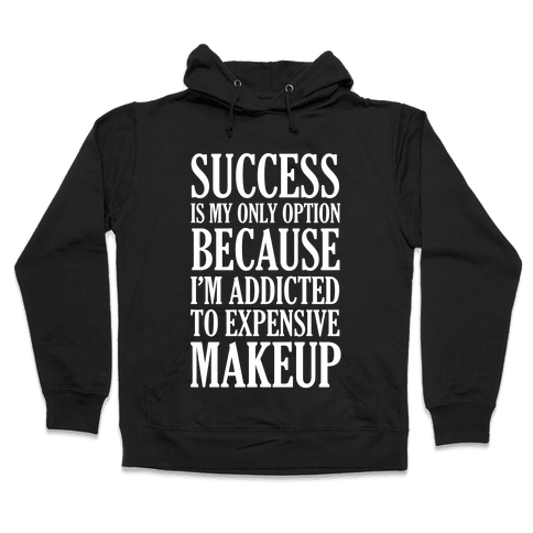 Success Is My Only Option Because I'm Addicted To Expensive Makeup Hooded Sweatshirt