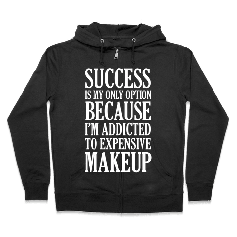 Success Is My Only Option Because I'm Addicted To Expensive Makeup Zip Hoodie