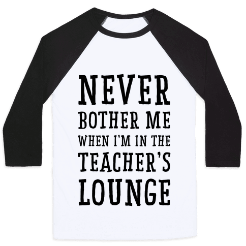 Never Bother Me When I'm In the Teachers Lounge Baseball Tee