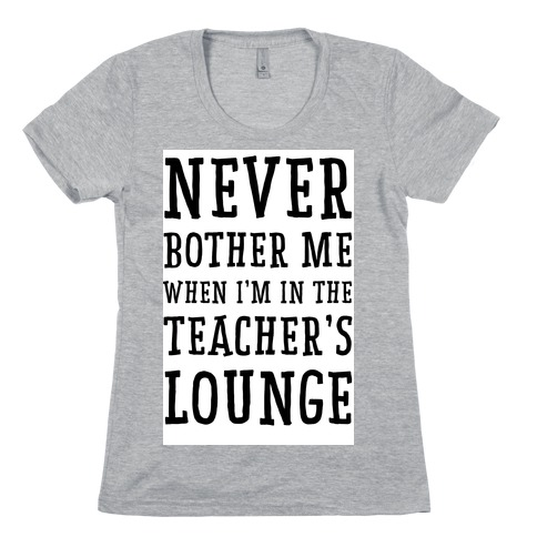 c2fcbc1f Never Bother Me When I'm In the Teachers Lounge Womens T-Shirt