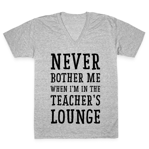 Never Bother Me When I'm In the Teachers Lounge V-Neck Tee Shirt