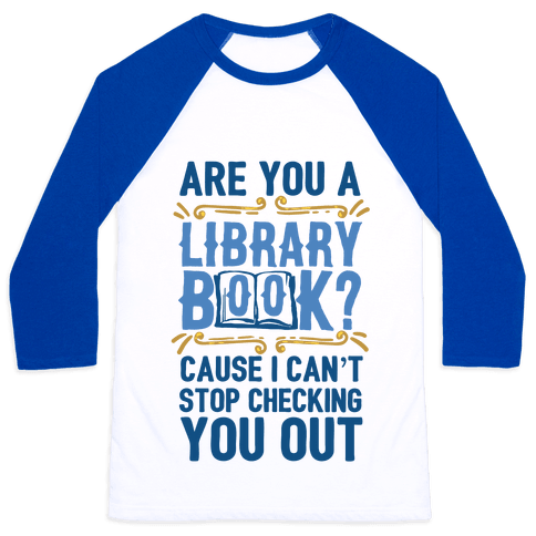 Are You A Library Book Cause I Can't Stop Checking You Out Baseball Tee