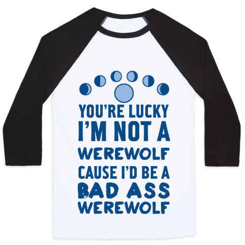 You're Lucky I'm Not A Werewolf Cause I'd Be A Bad Ass Werewolf Baseball Tee