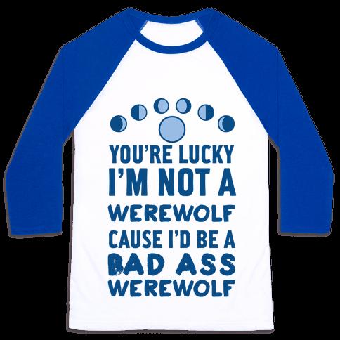 You're Lucky I'm Not A Werewolf Cause I'd Be A Bad Ass Werewolf Baseball Tee