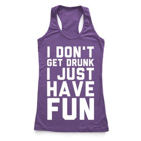 I Don't Get Drunk I Just Have Fun Racerback Tank Top