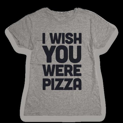 I Wish You Were Pizza Womens T-Shirt