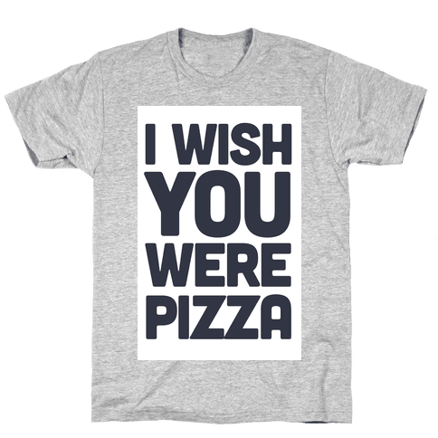 I Wish You Were Pizza Mens T-Shirt