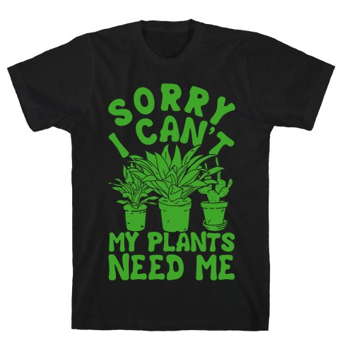 Sorry I Can't My Plants Needs Me Mens T-Shirt