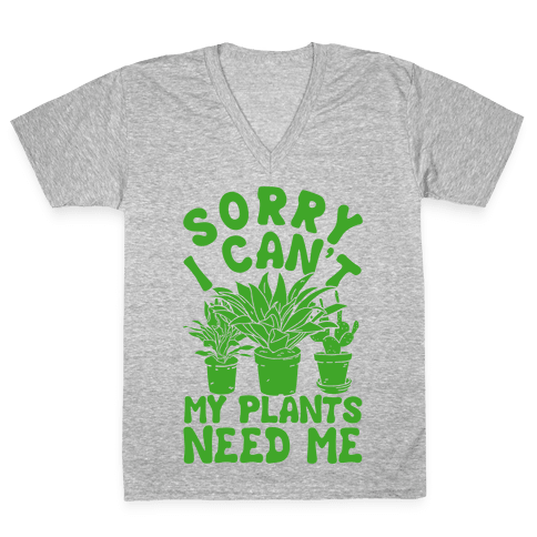 Sorry I Can't My Plants Needs Me V-Neck Tee Shirt