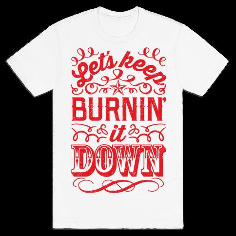 Let's Keep Burnin' It Down Mens T-Shirt