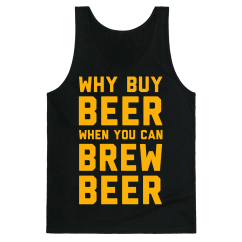 Why Buy Beer When You Can Brew Beer Tank Top