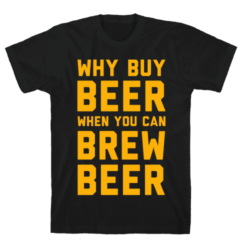 Why Buy Beer When You Can Brew Beer Mens T-Shirt