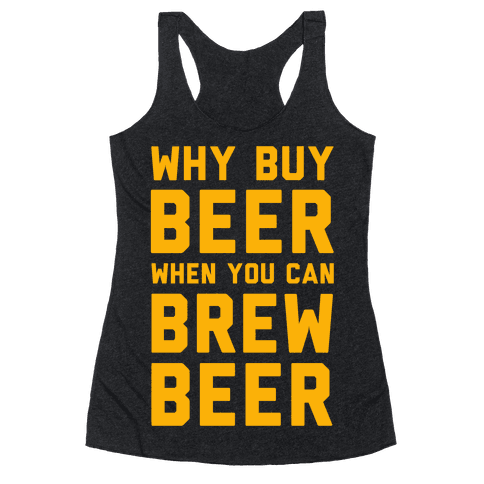 Why Buy Beer When You Can Brew Beer Racerback Tank Top