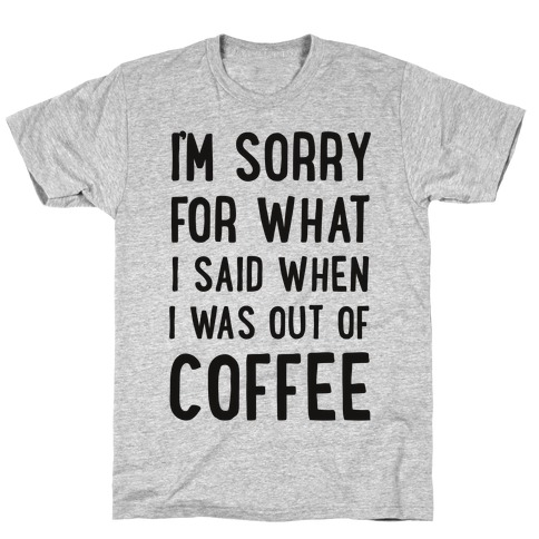 I'm Sorry for What I Said When I Was out of Coffee T-Shirt