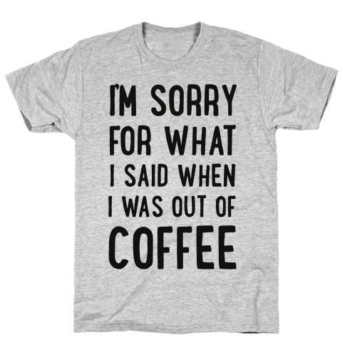 I'm Sorry for What I Said When I Was out of Coffee Mens T-Shirt