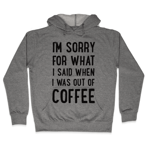 I'm Sorry for What I Said When I Was out of Coffee Hooded Sweatshirt