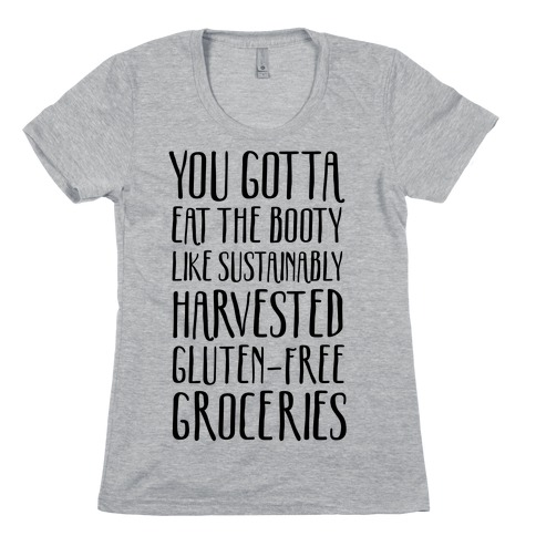 You Gotta Eat The Booty Like Sustainably Harvested, Gluten-Free Groceries Womens T-Shirt