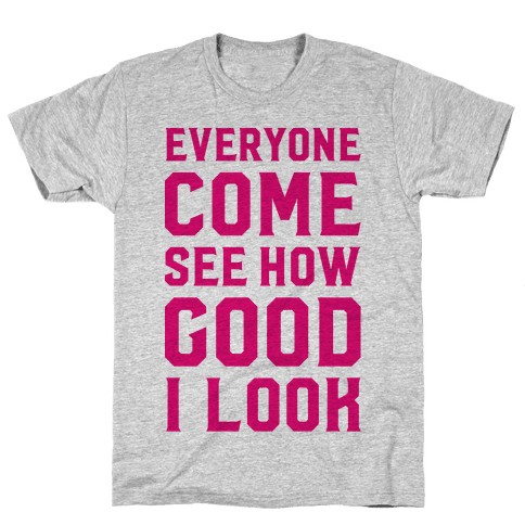 Everyone Come See How Good I Look Mens T-Shirt