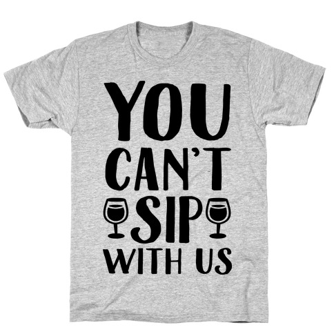 You Can't Sip With Us T-Shirt