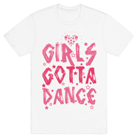 Girls Gotta Dance Mens T-Shirt