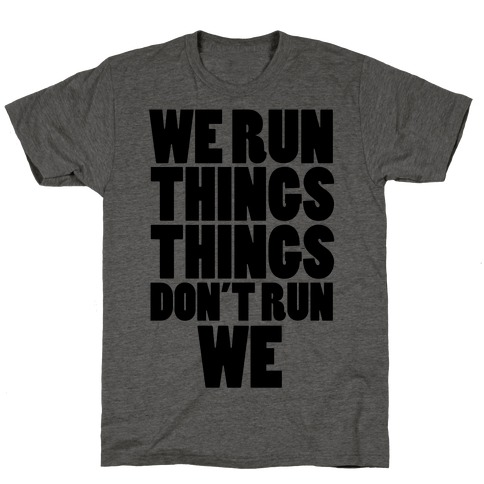 We Run Things Things Don't Run We T-Shirt