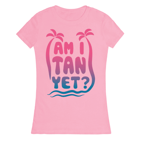 Am I Tan Yet? Womens T-Shirt