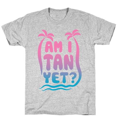 Am I Tan Yet? T-Shirt